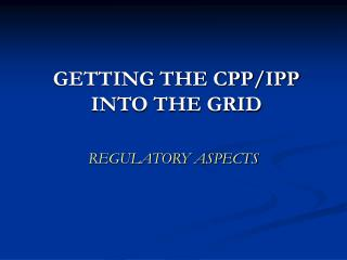 GETTING THE CPP/IPP INTO THE GRID