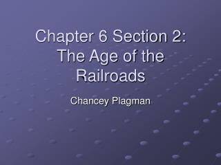 Chapter 6 Section 2: The Age of the  Railroads