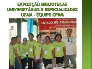 EXPOSIÇÃO BIBLIOTECAS UNIVERSITÁRIAS E ESPECIALIZADAS  UFAM - EQUIPE CPRM