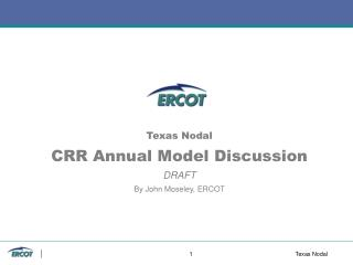 Texas Nodal CRR Annual Model Discussion DRAFT By John Moseley, ERCOT