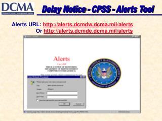 Alerts URL: alerts.dcmdw.dcma.mil/alerts Or alerts.dcmde.dcma.mil/alerts