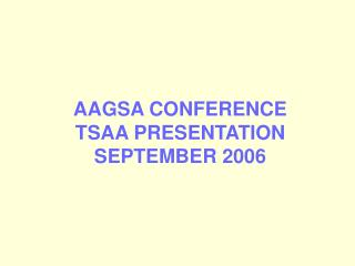 AAGSA CONFERENCE TSAA PRESENTATION SEPTEMBER 2006