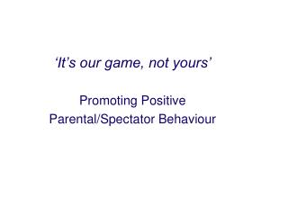 'It's our game, not yours' Promoting Positive  Parental/Spectator Behaviour