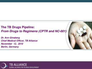The TB Drugs Pipeline: From Drugs to Regimens (CPTR and NC-001) Dr. Ann Ginsberg