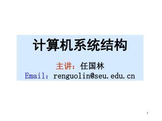 计算机系统结构 主讲: 任国林 Email : renguolin@seu