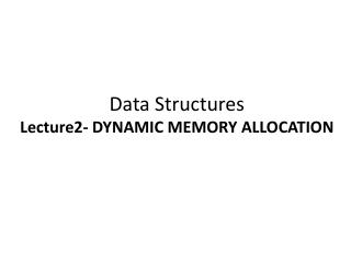 Data Structures Lecture2- DYNAMIC MEMORY ALLOCATION