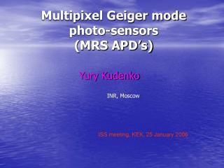 Multipixel Geiger mode photo-sensors  (MRS APD�s)
