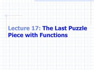 Lecture 17:  The Last Puzzle Piece with Functions