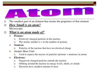 The smallest part of an element that retains the properties of that element How Small is an atom?