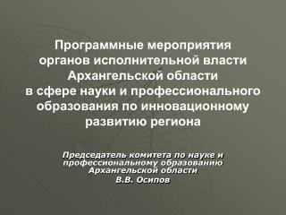 Председатель комитета по науке и профессиональному образованию Архангельской области  В.В. Осипов