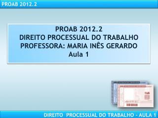 PROAB 2012.2 DIREITO PROCESSUAL DO TRABALHO PROFESSORA: MARIA INÊS GERARDO Aula 1