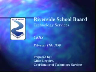 Riverside School Board Technology Services CRHS February 17th, 1999 Prepared by : Gilles Deguire,