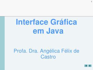 Interface Gráfica em Java Profa. Dra. Angélica Félix de Castro