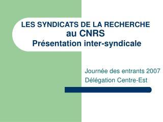 LES SYNDICATS DE LA RECHERCHE au CNRS Pr ésentation inter-syndicale