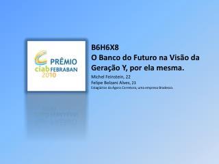 B6H6X8 O Banco do Futuro na Visão da Geração Y, por ela mesma.