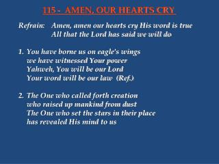 Refrain:	Amen, amen our hearts cry His word is true 			All that the Lord has said we will do