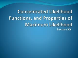 Concentrated Likelihood Functions, and Properties of Maximum Likelihood
