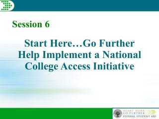 Start Here…Go Further Help Implement a National College Access Initiative