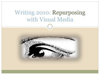 Writing 2010:  Repurposing  with Visual Media