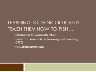 LEARNING TO THINK CRITICALLY: TEACH THEM HOW TO FISH�