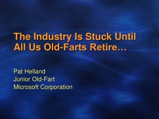 The Industry Is Stuck Until All Us Old-Farts Retire…