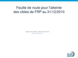Feuille de route pour l'atteinte  des cibles de FRP au 31/12/2010