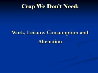 Crap We Don't Need: Work, Leisure, Consumption and Alienation