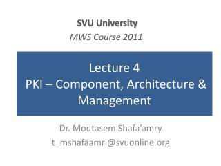Lecture 4 PKI – Component, Architecture & Management