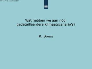 Wat hebben we aan nòg  gedetailleerdere klimaatscenario's? R. Boers