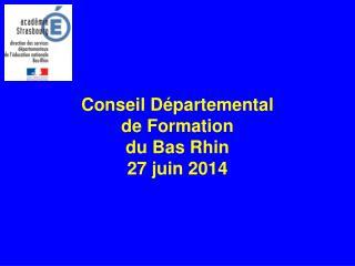 Conseil Départemental  de Formation  du Bas Rhin 27 juin 2014
