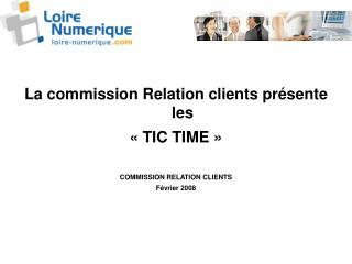 La commission Relation clients présente les «TIC TIME » COMMISSION RELATION CLIENTS  Février 2008