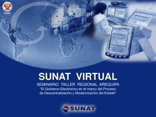SUNAT  VIRTUAL SEMINARIO  TALLER  REGIONAL  AREQUIPA  El Gobierno Electr nico en el marco del Proceso de Descentralizaci