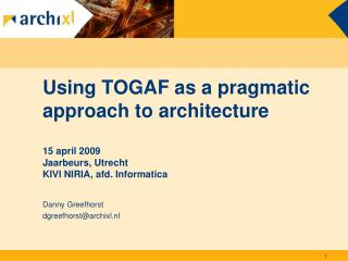 Using TOGAF as a pragmatic approach to architecture  15 april 2009 Jaarbeurs, Utrecht KIVI NIRIA, afd. Informatica