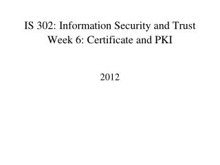 IS 302: Information Security and Trust Week 6: Certificate and PKI