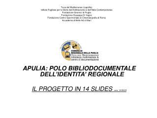 APULIA: POLO BIBLIODOCUMENTALE DELL�IDENTITA� REGIONALE IL PROGETTO IN 14 SLIDES  vers. 18/06/09