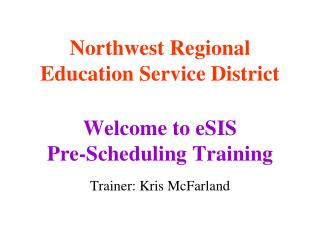 Northwest Regional Education Service District Welcome to eSIS Pre-Scheduling Training