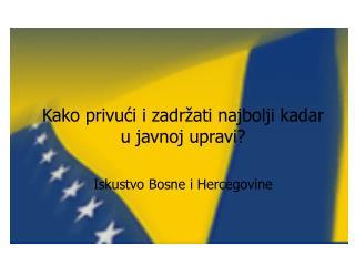 Kako privu?i i zadr�ati najbolji kadar u javnoj upravi? Iskustvo Bosne i Hercegovine