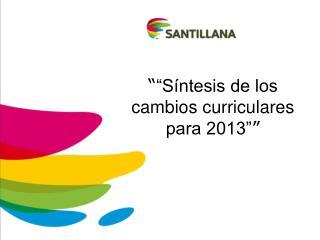 """"""" """"Síntesis de los cambios curriculares para 2013"""" """""""