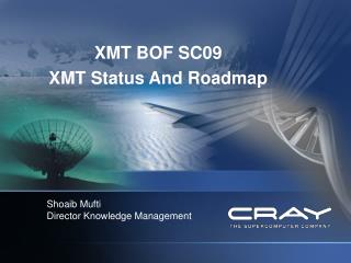 XMT BOF SC09 XMT Status And Roadmap Shoaib Mufti Director Knowledge Management