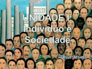 UNIDADE I: Indivíduo e Sociedade Profª  Marisa