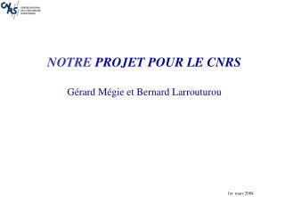 NOTRE  PROJET POUR LE CNRS Gérard Mégie et Bernard Larrouturou