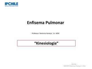 Enfisema Pulmonar Professor: Verónica Pantoja . Lic. MSP.