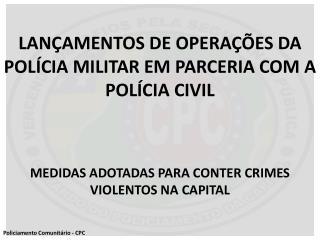 LANÇAMENTOS DE OPERAÇÕES DA POLÍCIA MILITAR EM PARCERIA COM A POLÍCIA CIVIL