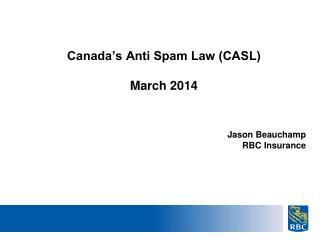 Canada�s Anti Spam Law (CASL) March 2014 Jason Beauchamp RBC Insurance
