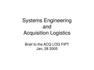 Systems Engineering  and Acquisition Logistics Brief to the ACQ LOG FIPT Jan, 28 2005