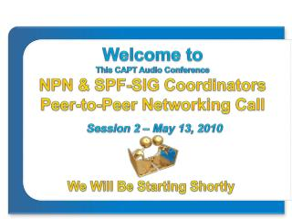 Welcome to This CAPT Audio Conference NPN & SPF-SIG Coordinators  Peer-to-Peer  Networking Call