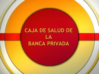 CAJA DE SALUD DE LA  BANCA PRIVADA