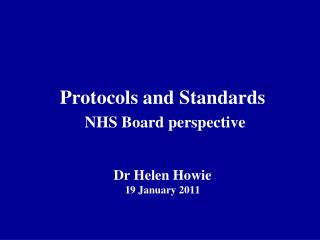Protocols and Standards NHS Board perspective Dr Helen Howie 19 January 2011