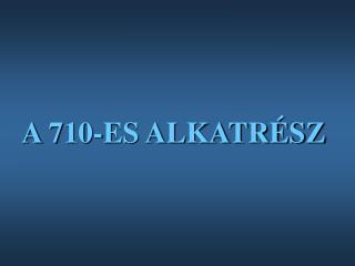 A 710-ES ALKATRÉSZ