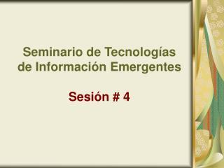 Seminario de Tecnologías de Información Emergentes  Sesión # 4